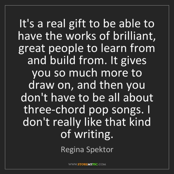 Regina Spektor: It's a real gift to be able to have the works of brilliant,...