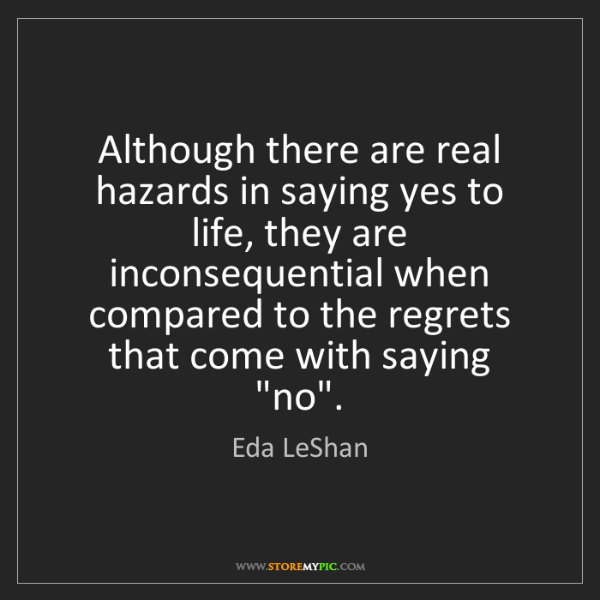 Eda LeShan: Although there are real hazards in saying yes to life,...