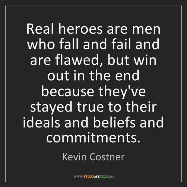 Kevin Costner: Real heroes are men who fall and fail and are flawed,...