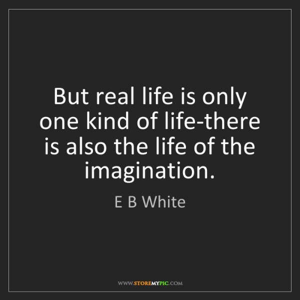 E B White: But real life is only one kind of life-there is also...