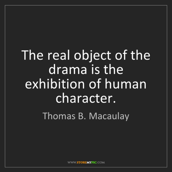 Thomas B. Macaulay: The real object of the drama is the exhibition of human...