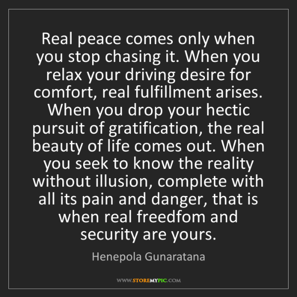 Henepola Gunaratana: Real peace comes only when you stop chasing it. When...