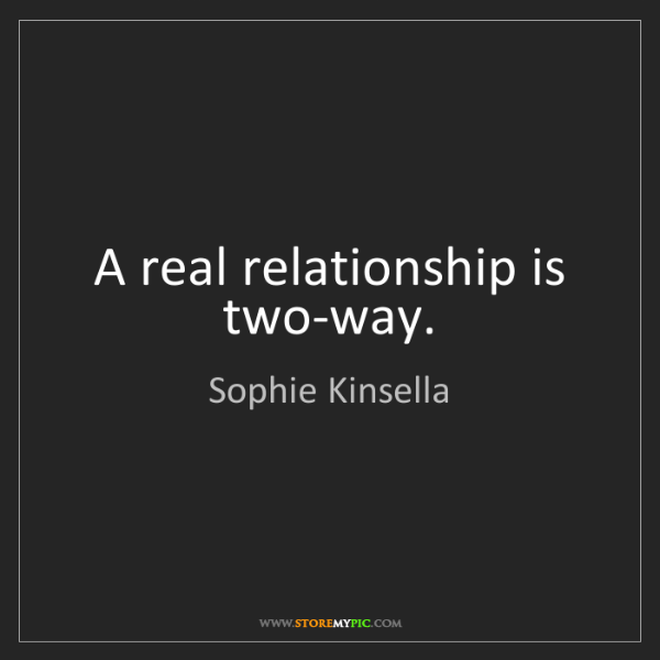 Sophie Kinsella: A real relationship is two-way.