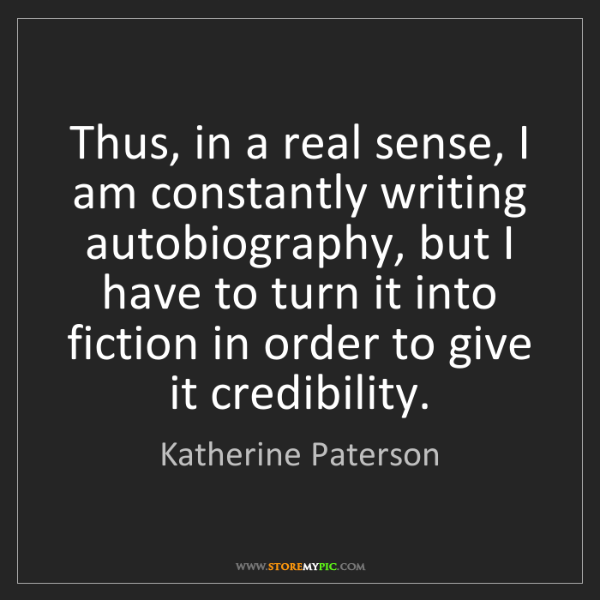 Katherine Paterson: Thus, in a real sense, I am constantly writing autobiography,...