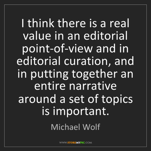 Michael Wolf: I think there is a real value in an editorial point-of-view...