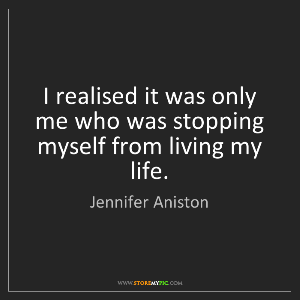 Jennifer Aniston: I realised it was only me who was stopping myself from...