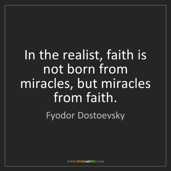 Fyodor Dostoevsky: In the realist, faith is not born from miracles, but...