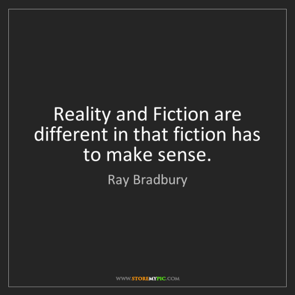 Ray Bradbury: Reality and Fiction are different in that fiction has...