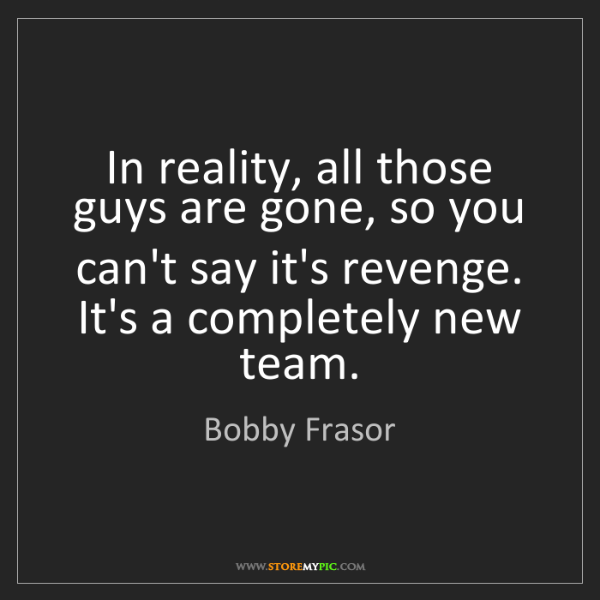 Bobby Frasor: In reality, all those guys are gone, so you can't say...