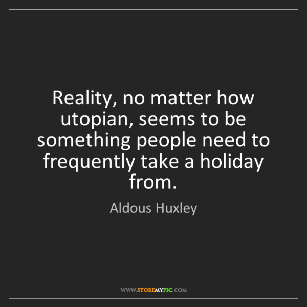 Aldous Huxley: Reality, no matter how utopian, seems to be something...