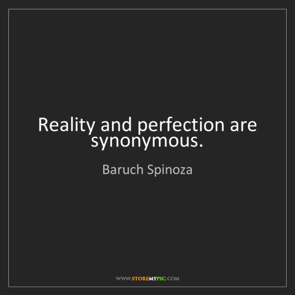 Baruch Spinoza: Reality and perfection are synonymous.