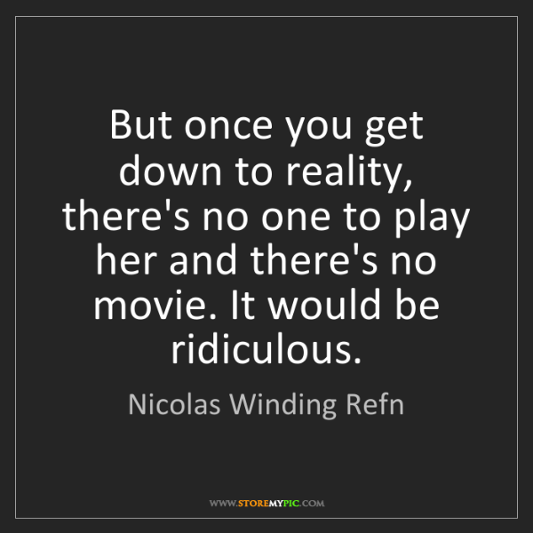 Nicolas Winding Refn: But once you get down to reality, there's no one to play...