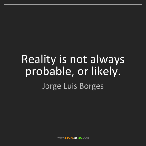 Jorge Luis Borges: Reality is not always probable, or likely.