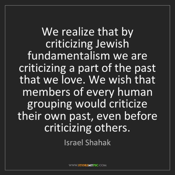 Israel Shahak: We realize that by criticizing Jewish fundamentalism...