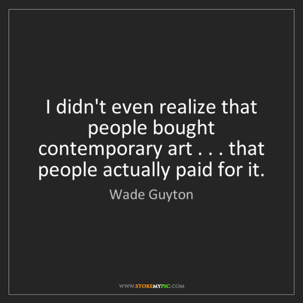 Wade Guyton: I didn't even realize that people bought contemporary...