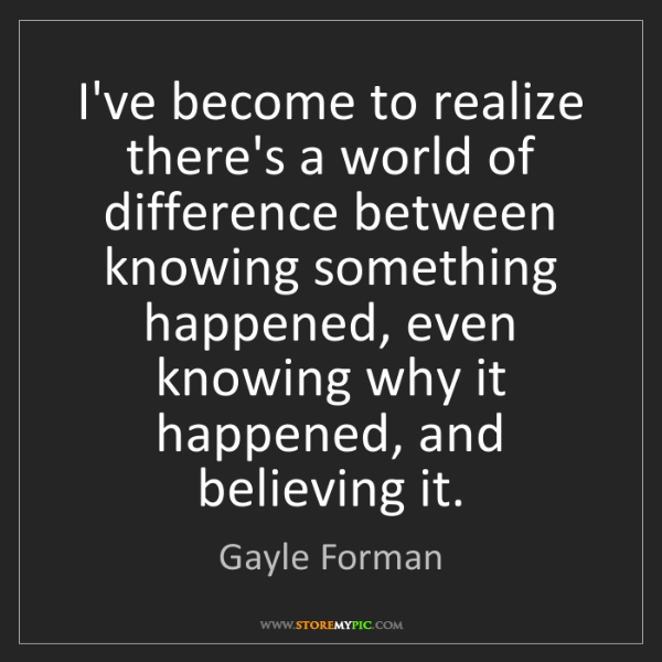 Gayle Forman: I've become to realize there's a world of difference...