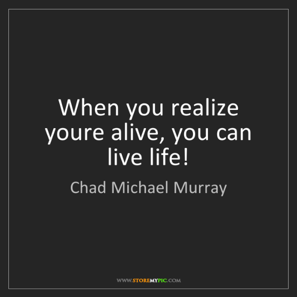 Chad Michael Murray: When you realize youre alive, you can live life!
