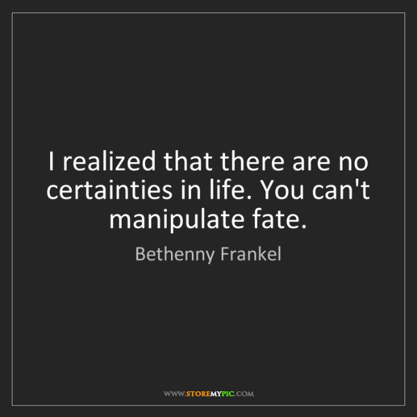 Bethenny Frankel: I realized that there are no certainties in life. You...