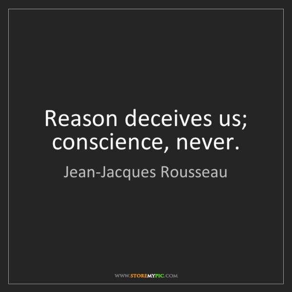 Jean-Jacques Rousseau: Reason deceives us; conscience, never.