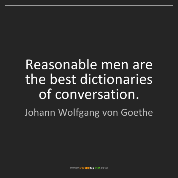 Johann Wolfgang von Goethe: Reasonable men are the best dictionaries of conversation.