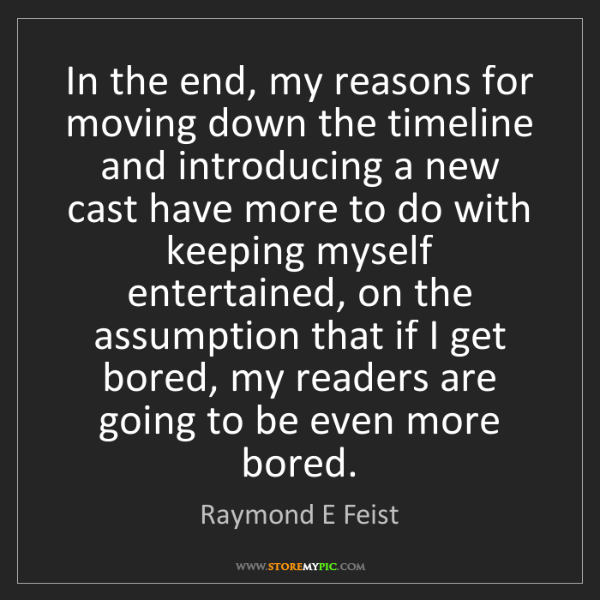 Raymond E Feist: In the end, my reasons for moving down the timeline and...