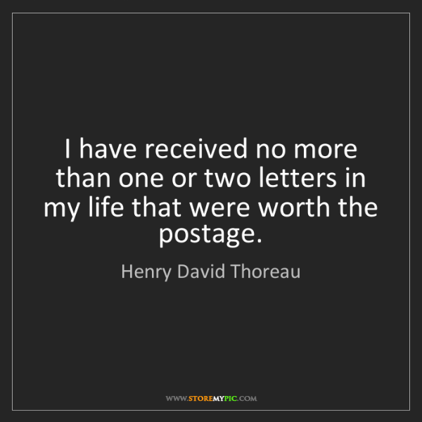 Henry David Thoreau: I have received no more than one or two letters in my...