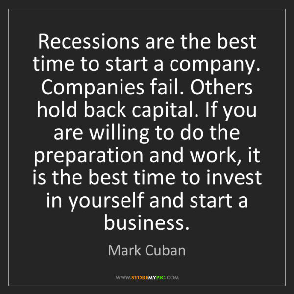 Mark Cuban: Recessions are the best time to start a company. Companies...