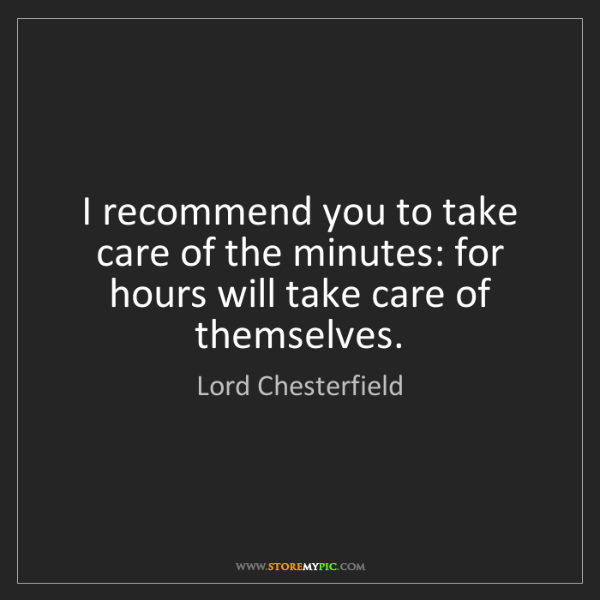 Lord Chesterfield: I recommend you to take care of the minutes: for hours...