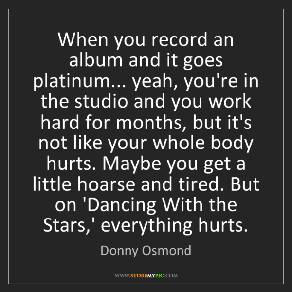 Donny Osmond: When you record an album and it goes platinum... yeah,...