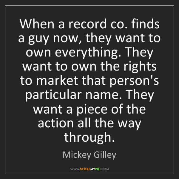 Mickey Gilley: When a record co. finds a guy now, they want to own everything....