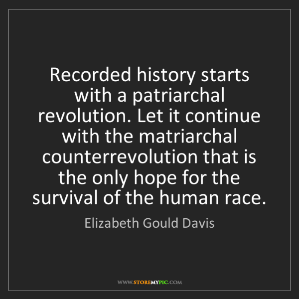 Elizabeth Gould Davis: Recorded history starts with a patriarchal revolution....