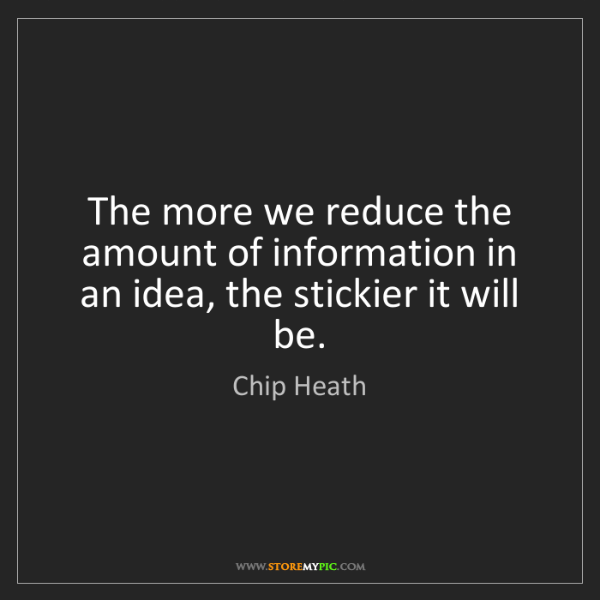Chip Heath: The more we reduce the amount of information in an idea,...