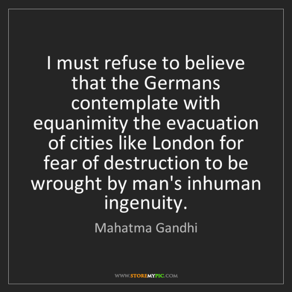 Mahatma Gandhi: I must refuse to believe that the Germans contemplate...