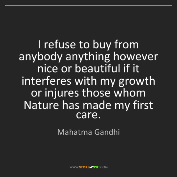 Mahatma Gandhi: I refuse to buy from anybody anything however nice or...