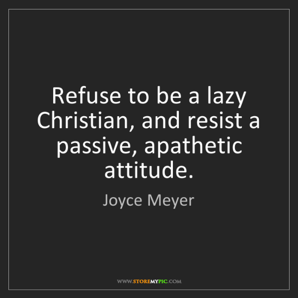 Joyce Meyer: Refuse to be a lazy Christian, and resist a passive,...