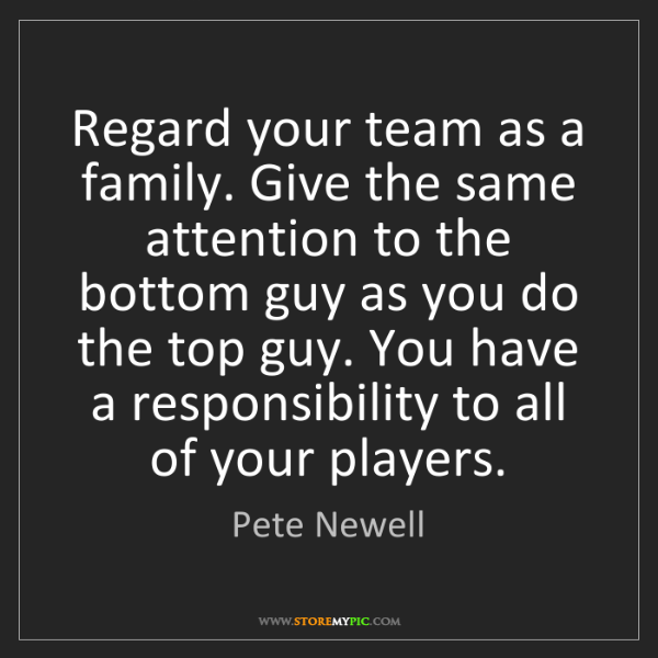 Pete Newell: Regard your team as a family. Give the same attention...