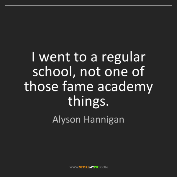 Alyson Hannigan: I went to a regular school, not one of those fame academy...
