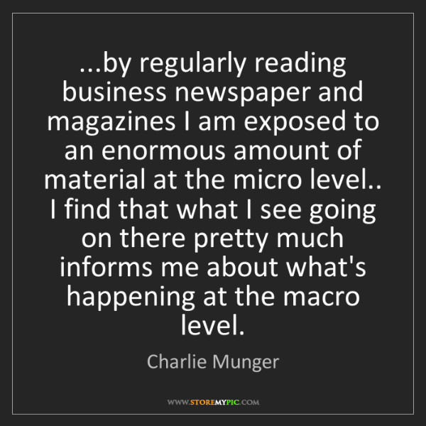Charlie Munger: ...by regularly reading business newspaper and magazines...