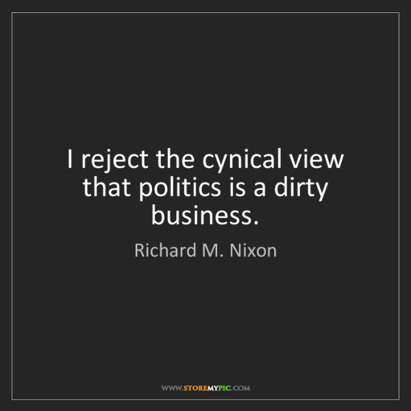 Richard M. Nixon: I reject the cynical view that politics is a dirty business.