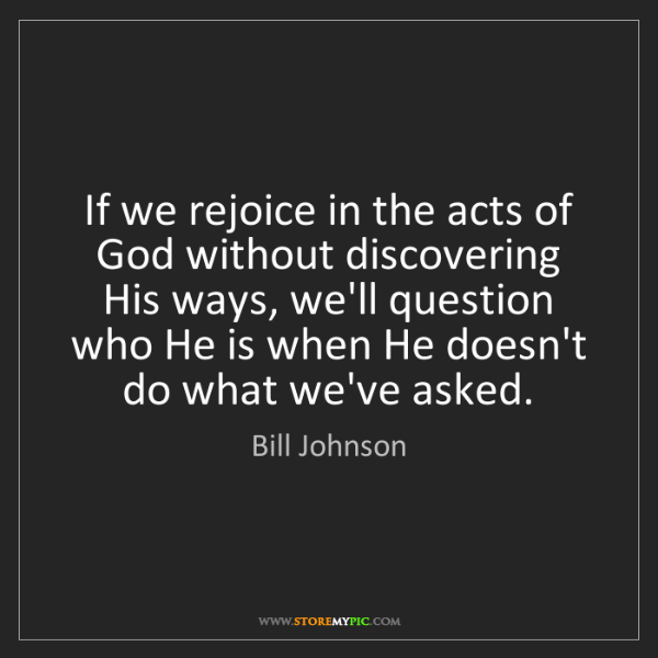 Bill Johnson: If we rejoice in the acts of God without discovering...