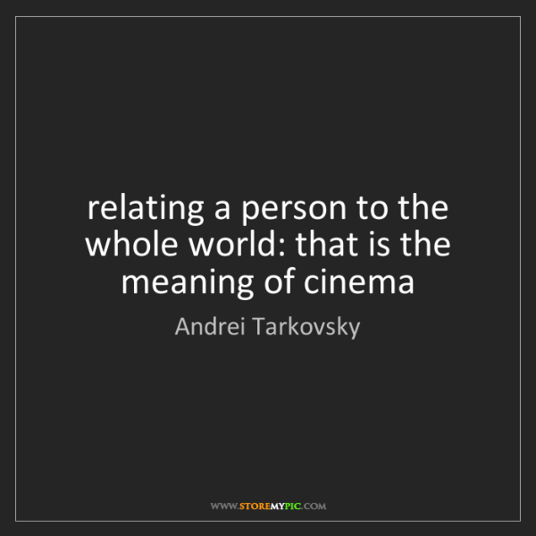 Andrei Tarkovsky: relating a person to the whole world: that is the meaning...