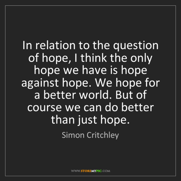 Simon Critchley: In relation to the question of hope, I think the only...