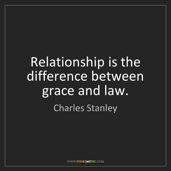 Charles Stanley: Relationship is the difference between grace and law.