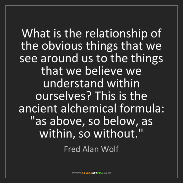 Fred Alan Wolf: What is the relationship of the obvious things that we...