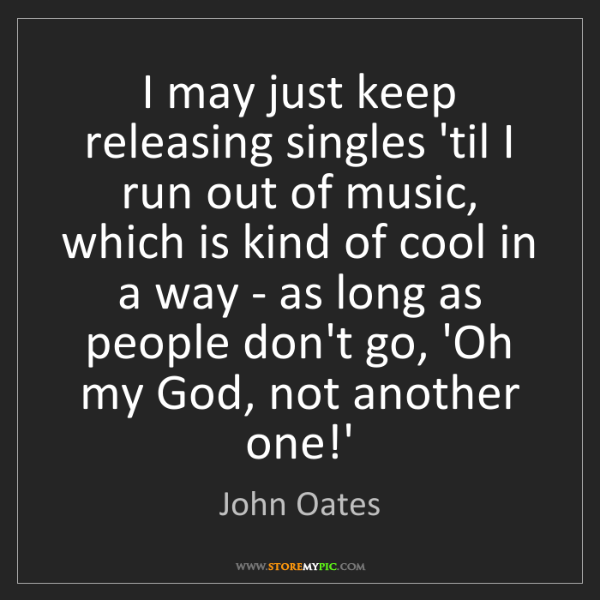 John Oates: I may just keep releasing singles 'til I run out of music,...