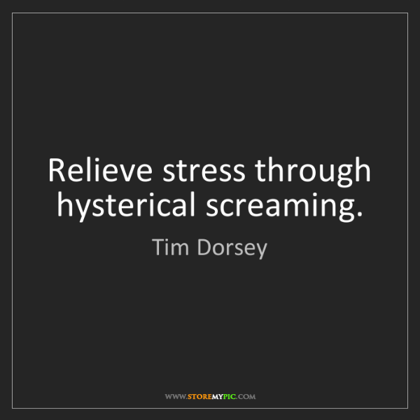 Tim Dorsey: Relieve stress through hysterical screaming.