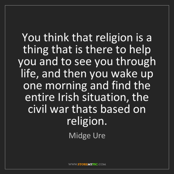 Midge Ure: You think that religion is a thing that is there to help...