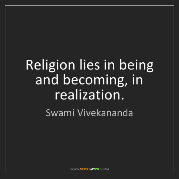 Swami Vivekananda: Religion lies in being and becoming, in realization.