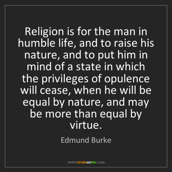 Edmund Burke: Religion is for the man in humble life, and to raise...