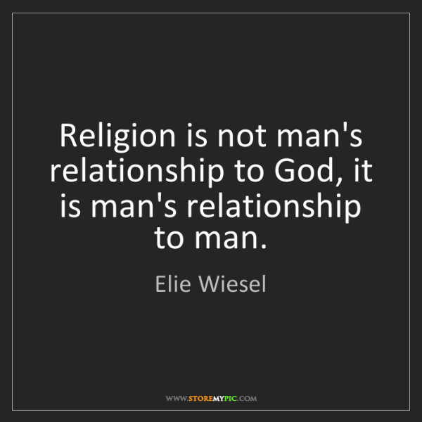 Elie Wiesel: Religion is not man's relationship to God, it is man's...